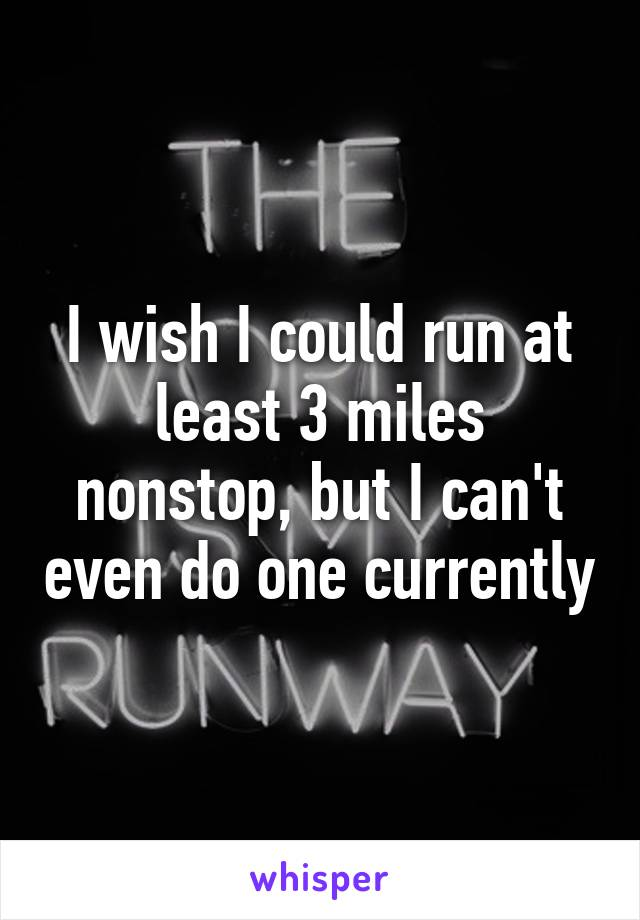 I wish I could run at least 3 miles nonstop, but I can't even do one currently
