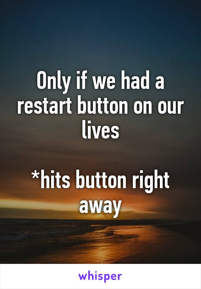 Only if we had a restart button on our lives  *hits button right away