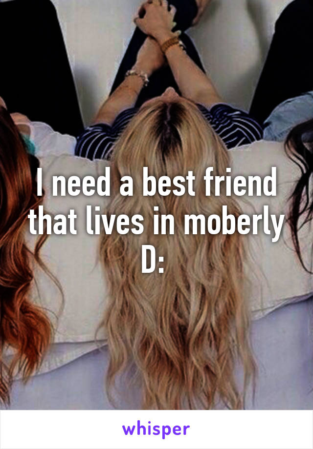 I need a best friend that lives in moberly D: