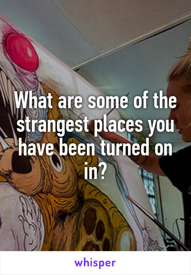 What are some of the strangest places you have been turned on in?