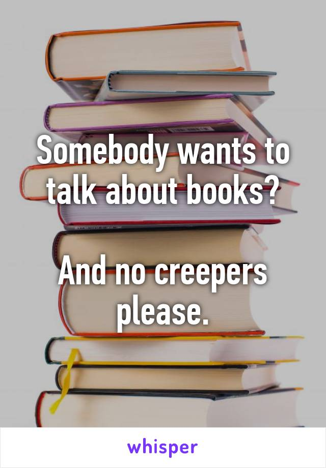 Somebody wants to talk about books?  And no creepers please.