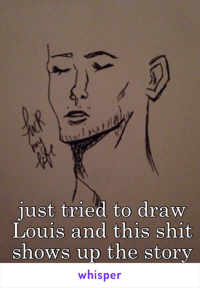 just tried to draw Louis and this shit shows up the story of my life