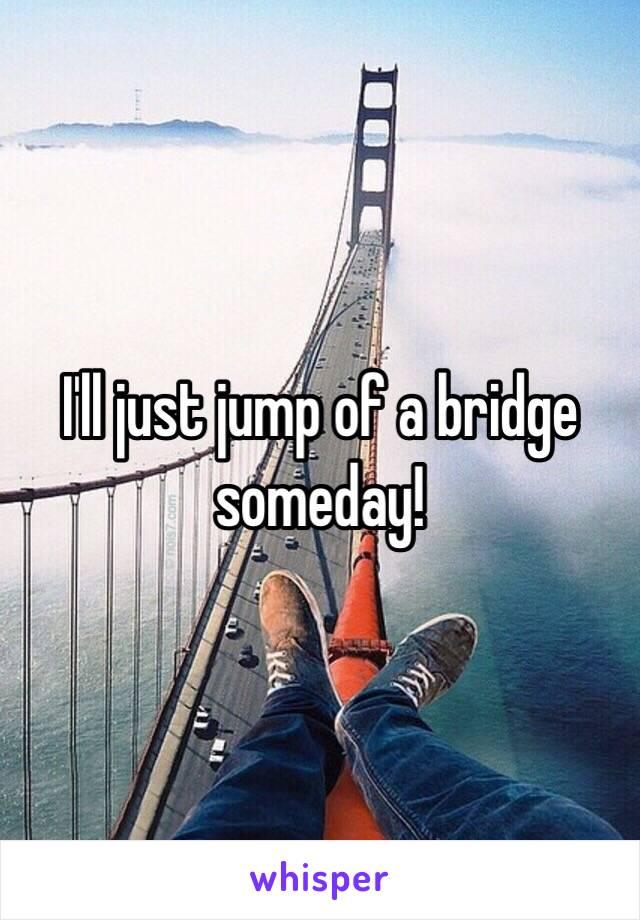 I'll just jump of a bridge someday!