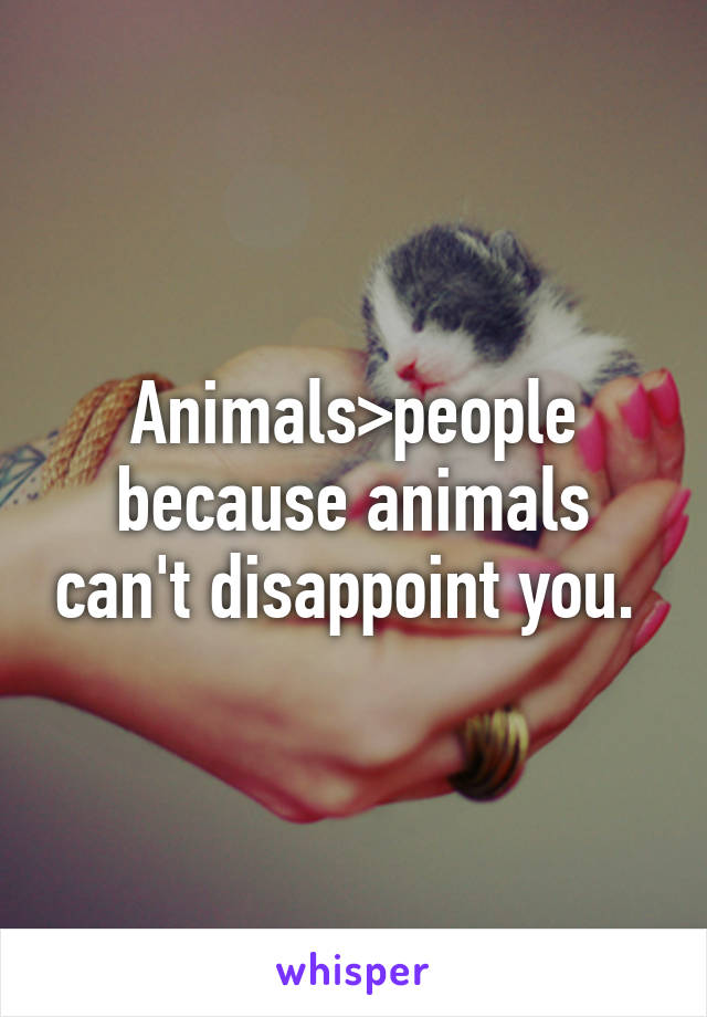 Animals>people because animals can't disappoint you.