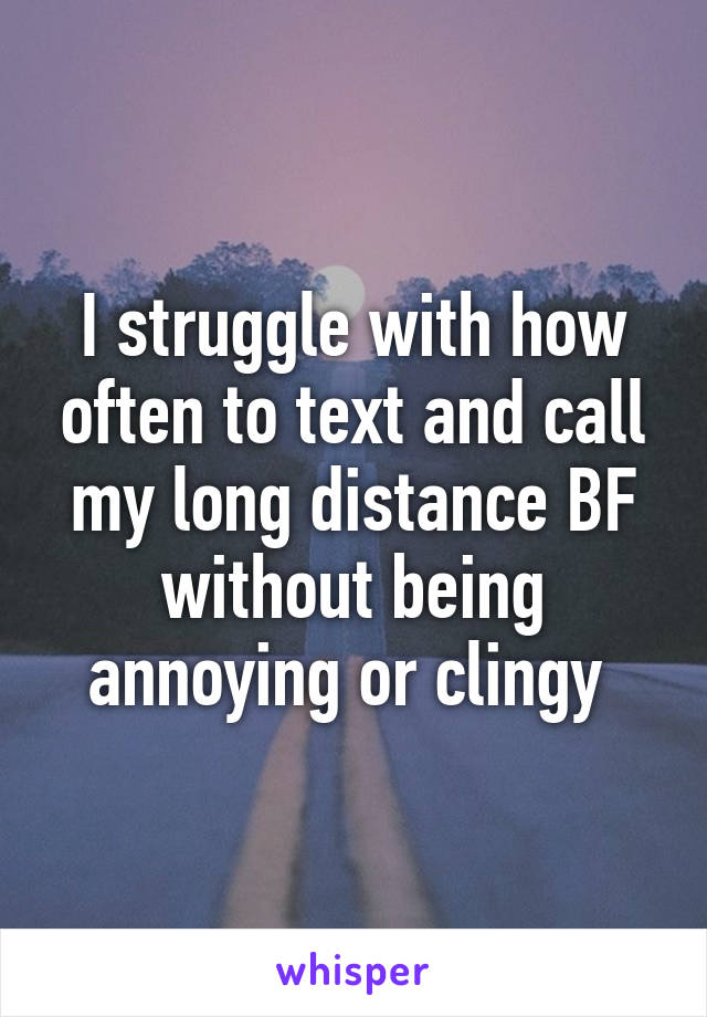 I struggle with how often to text and call my long distance BF without being annoying or clingy