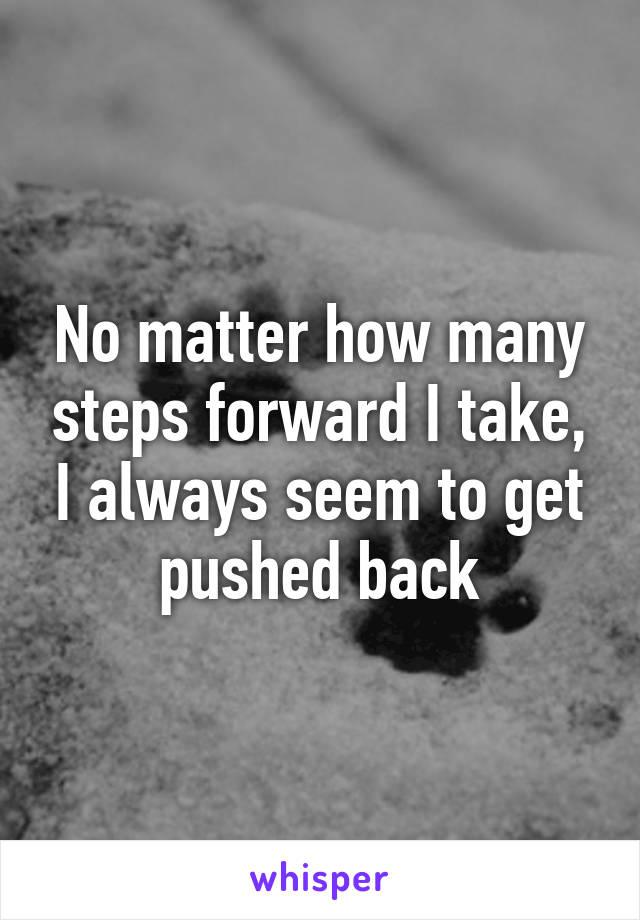 No matter how many steps forward I take, I always seem to get pushed back