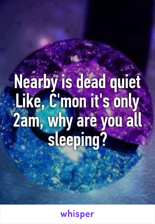 Nearby is dead quiet Like, C'mon it's only 2am, why are you all sleeping?