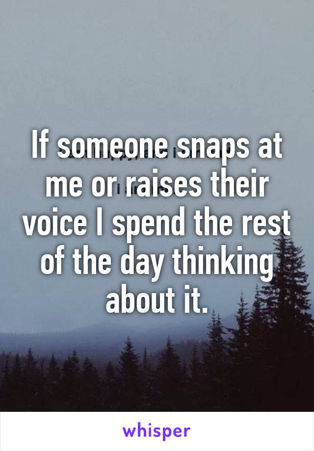 If someone snaps at me or raises their voice I spend the rest of the day thinking about it.