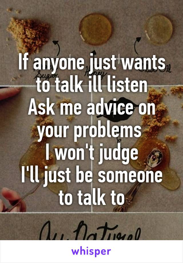If anyone just wants to talk ill listen Ask me advice on your problems  I won't judge I'll just be someone to talk to