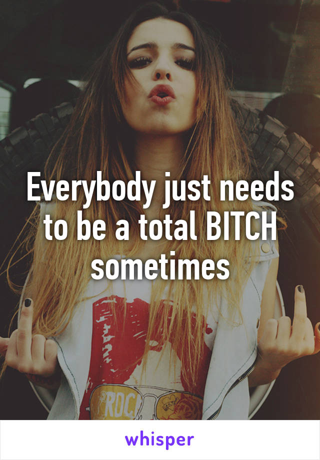 Everybody just needs to be a total BITCH sometimes