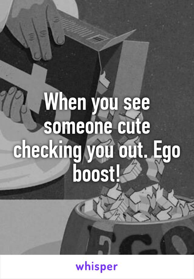 When you see someone cute checking you out. Ego boost!