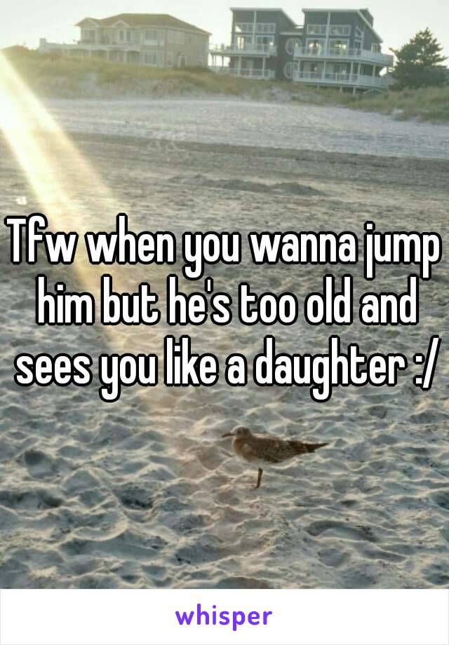 Tfw when you wanna jump him but he's too old and sees you like a daughter :/