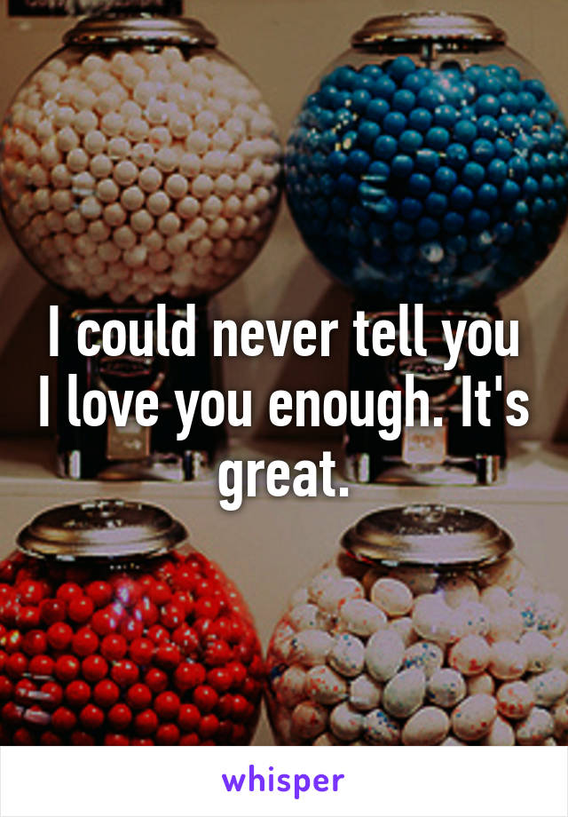 I could never tell you I love you enough. It's great.