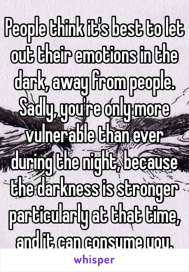 People think it's best to let out their emotions in the dark, away from people.  Sadly, you're only more vulnerable than ever during the night, because the darkness is stronger particularly at that time, and it can consume you.