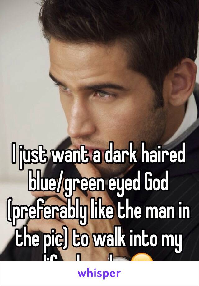 I just want a dark haired blue/green eyed God (preferably like the man in the pic) to walk into my life already. 😂