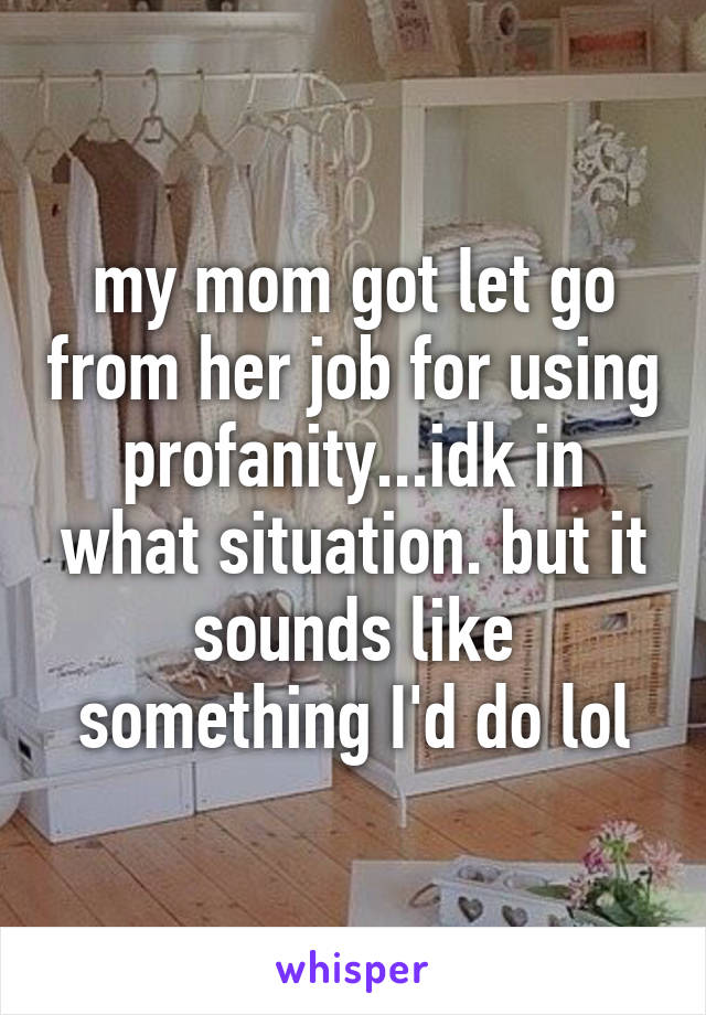 my mom got let go from her job for using profanity...idk in what situation. but it sounds like something I'd do lol