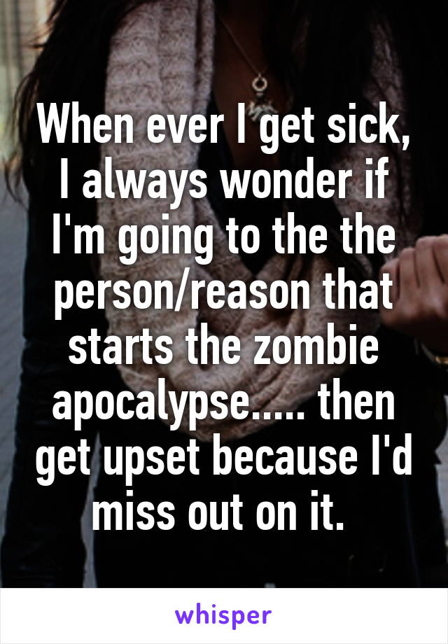When ever I get sick, I always wonder if I'm going to the the person/reason that starts the zombie apocalypse..... then get upset because I'd miss out on it.