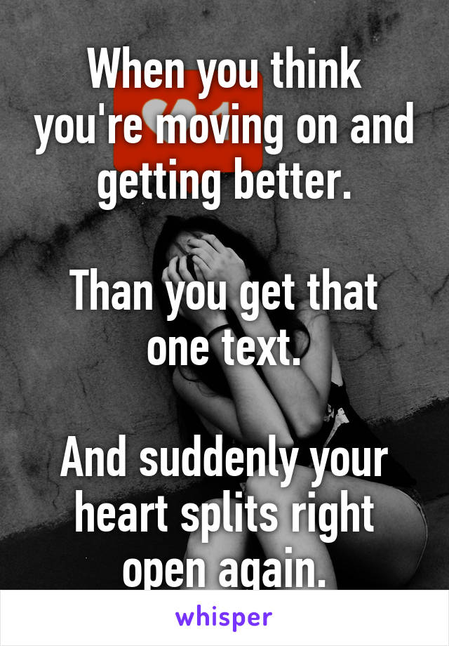 When you think you're moving on and getting better.  Than you get that one text.  And suddenly your heart splits right open again.