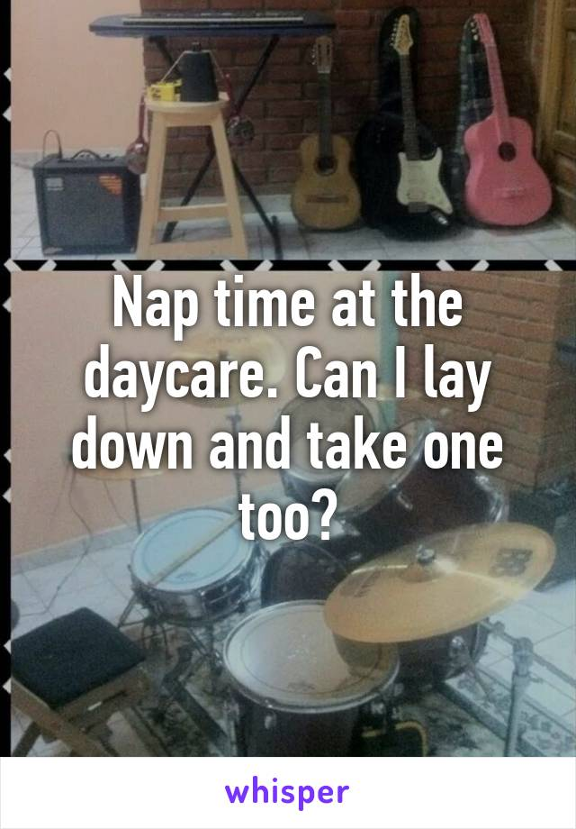 Nap time at the daycare. Can I lay down and take one too?