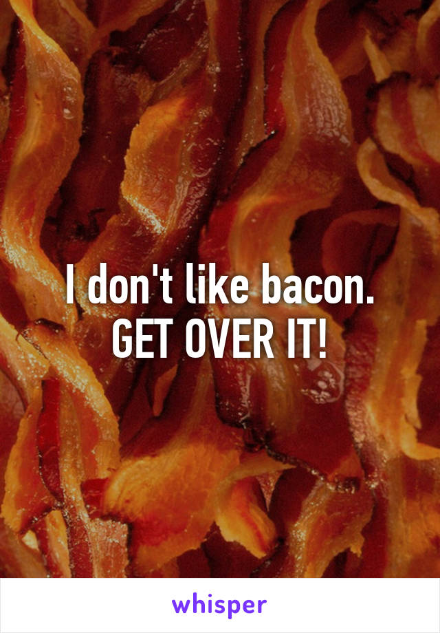 I don't like bacon. GET OVER IT!