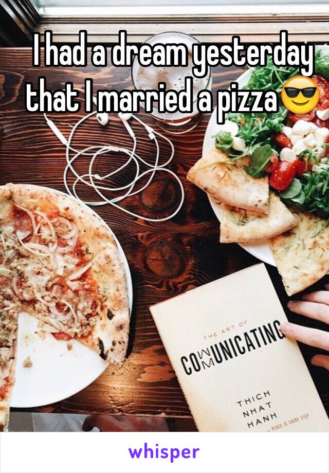 I had a dream yesterday that I married a pizza😎