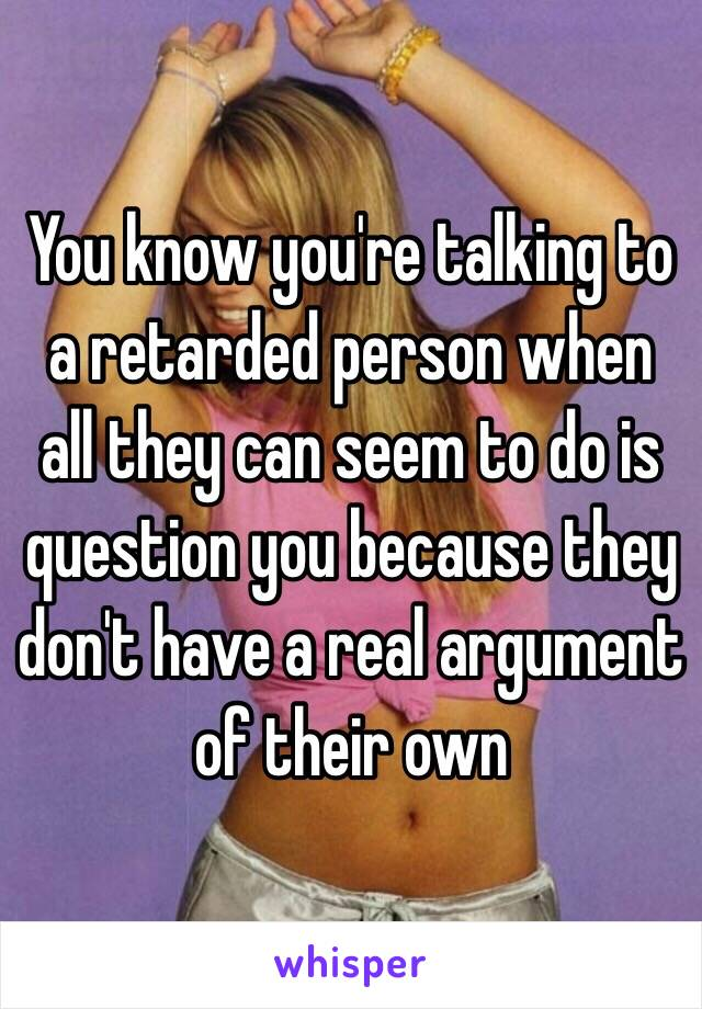 You know you're talking to a retarded person when all they can seem to do is question you because they don't have a real argument of their own