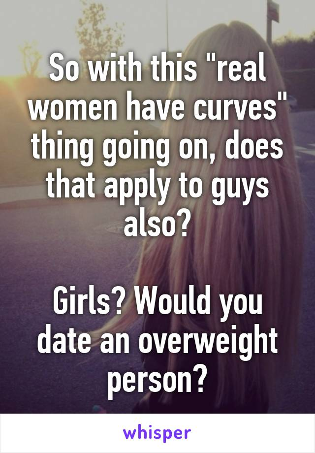 "So with this ""real women have curves"" thing going on, does that apply to guys also?  Girls? Would you date an overweight person?"