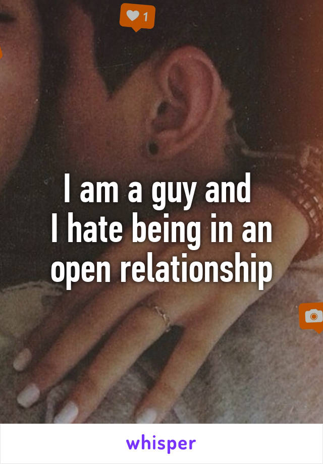 I am a guy and  I hate being in an open relationship