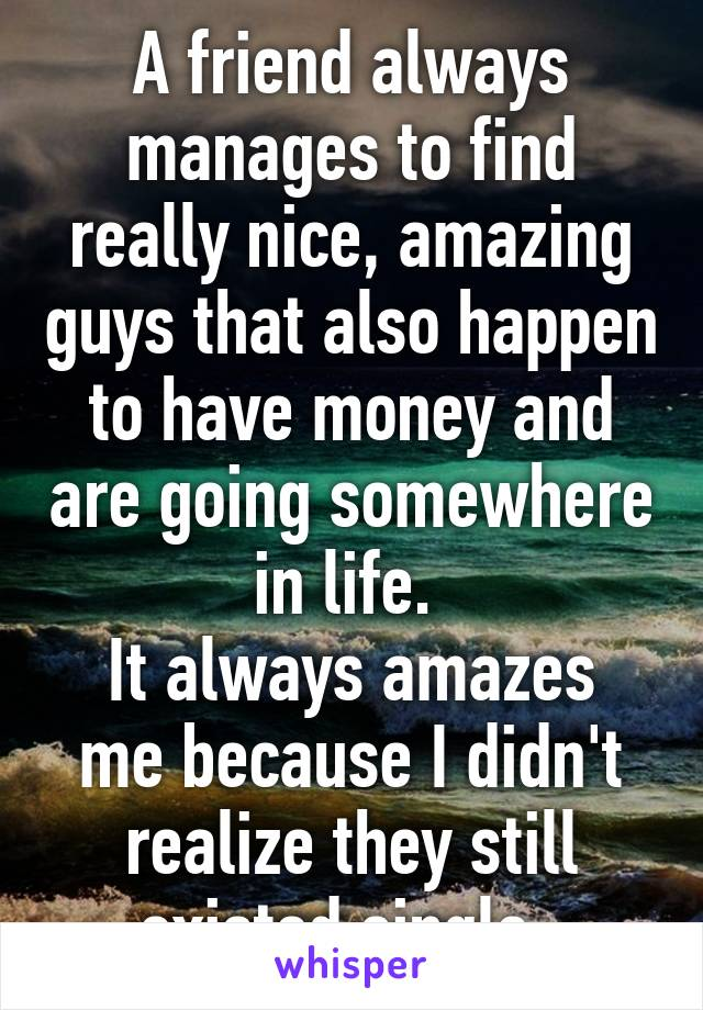 A friend always manages to find really nice, amazing guys that also happen to have money and are going somewhere in life.  It always amazes me because I didn't realize they still existed single.