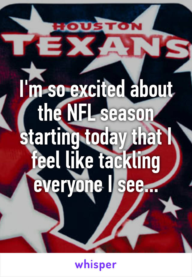 I'm so excited about the NFL season starting today that I feel like tackling everyone I see...
