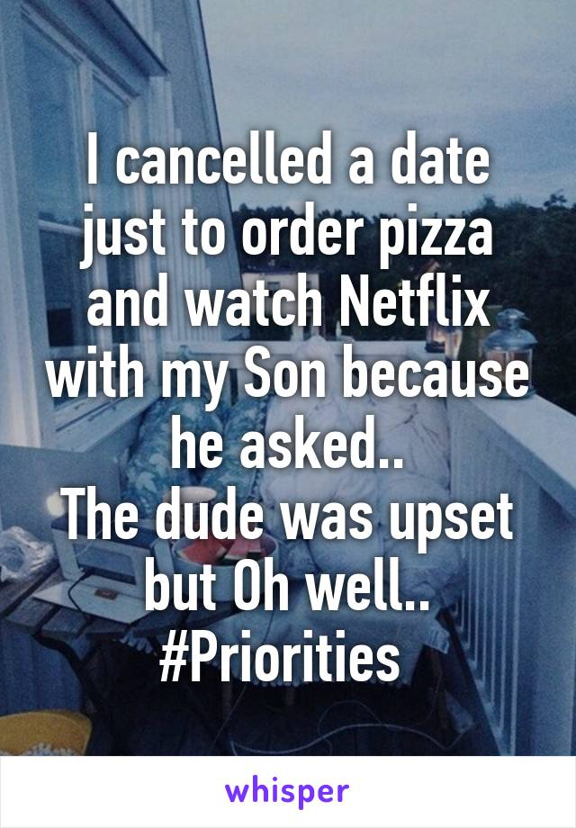 I cancelled a date just to order pizza and watch Netflix with my Son because he asked.. The dude was upset but Oh well.. #Priorities