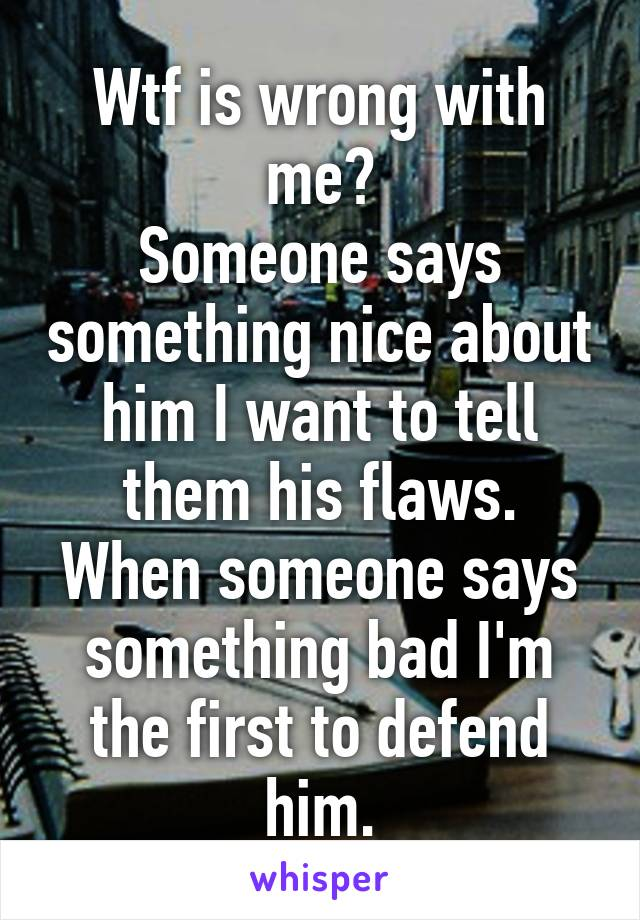 Wtf is wrong with me? Someone says something nice about him I want to tell them his flaws. When someone says something bad I'm the first to defend him.