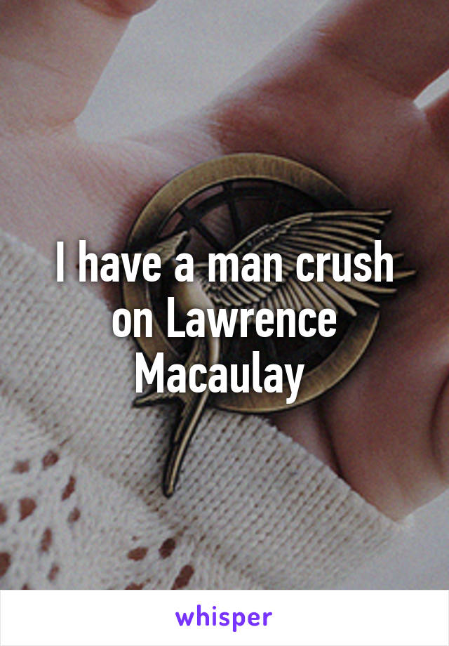 I have a man crush on Lawrence Macaulay