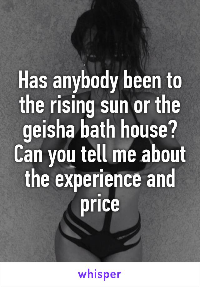 Has anybody been to the rising sun or the geisha bath house? Can you tell me about the experience and price