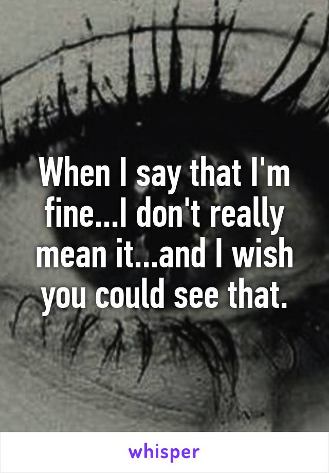 When I say that I'm fine...I don't really mean it...and I wish you could see that.