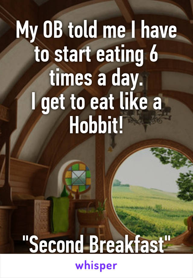 """My OB told me I have to start eating 6 times a day. I get to eat like a Hobbit!     """"Second Breakfast"""""""