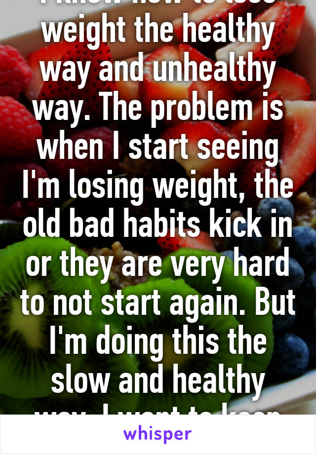 I know how to lose weight the healthy way and unhealthy way. The problem is when I start seeing I'm losing weight, the old bad habits kick in or they are very hard to not start again. But I'm doing this the slow and healthy way. I want to keep my muscle lol.