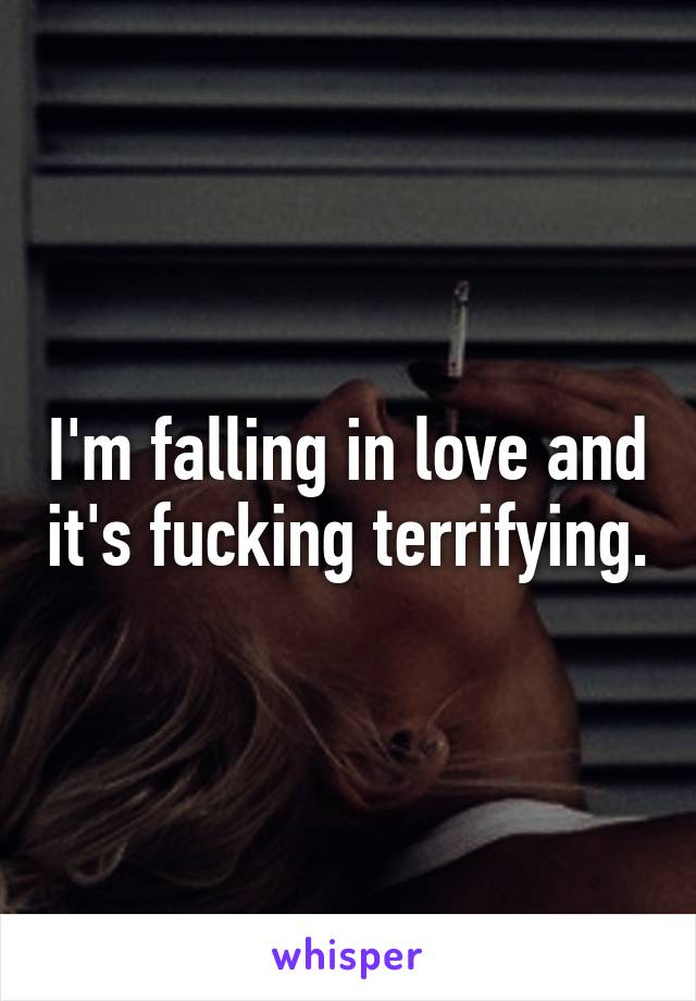I'm falling in love and it's fucking terrifying.