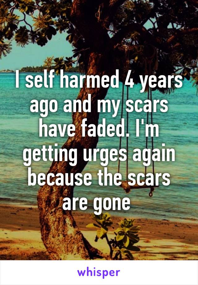 I self harmed 4 years ago and my scars have faded. I'm getting urges again because the scars are gone