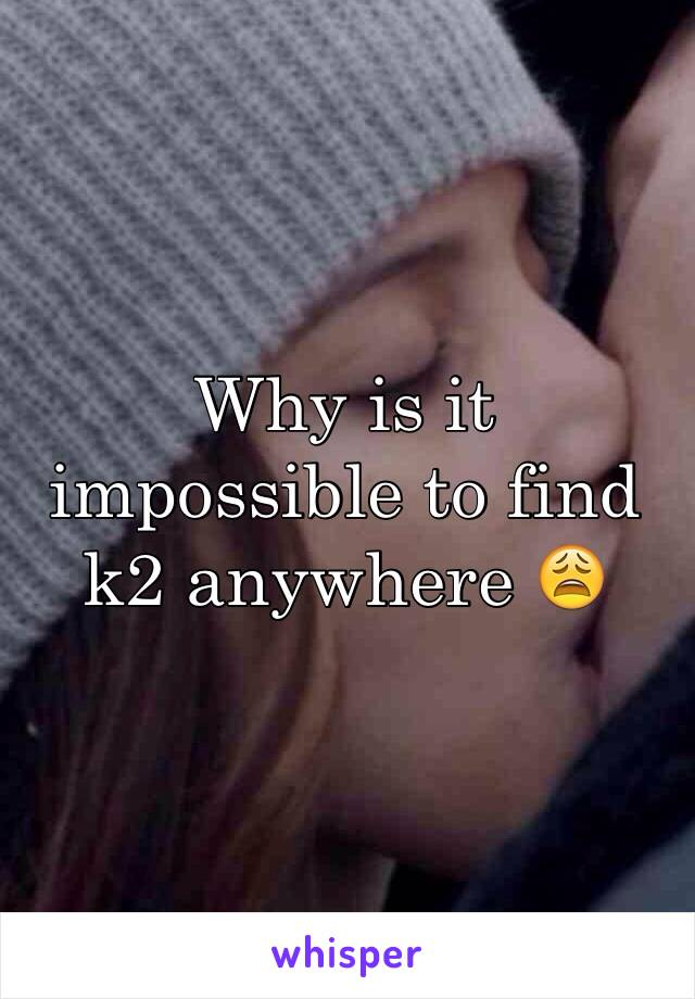 Why is it impossible to find k2 anywhere 😩