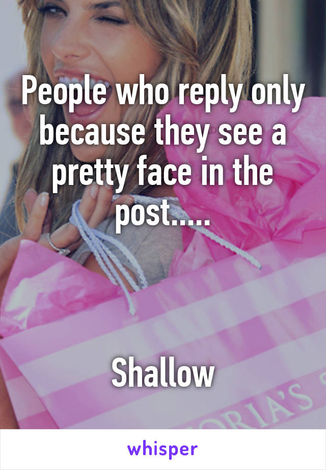 People who reply only because they see a pretty face in the post.....    Shallow