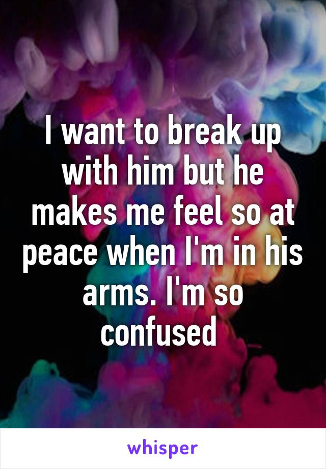 I want to break up with him but he makes me feel so at peace when I'm in his arms. I'm so confused
