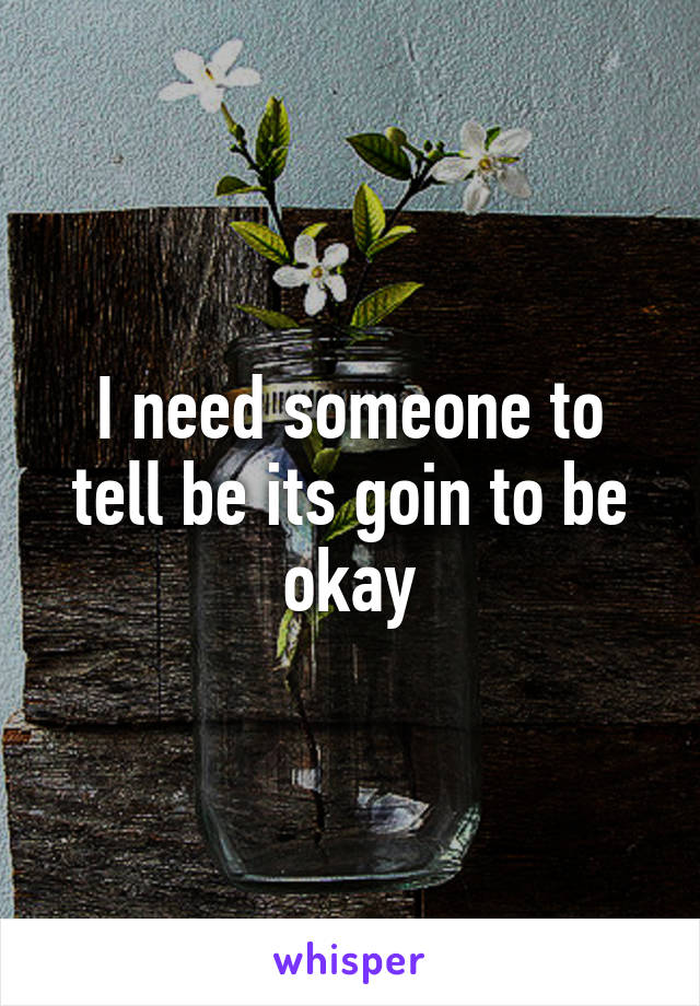 I need someone to tell be its goin to be okay