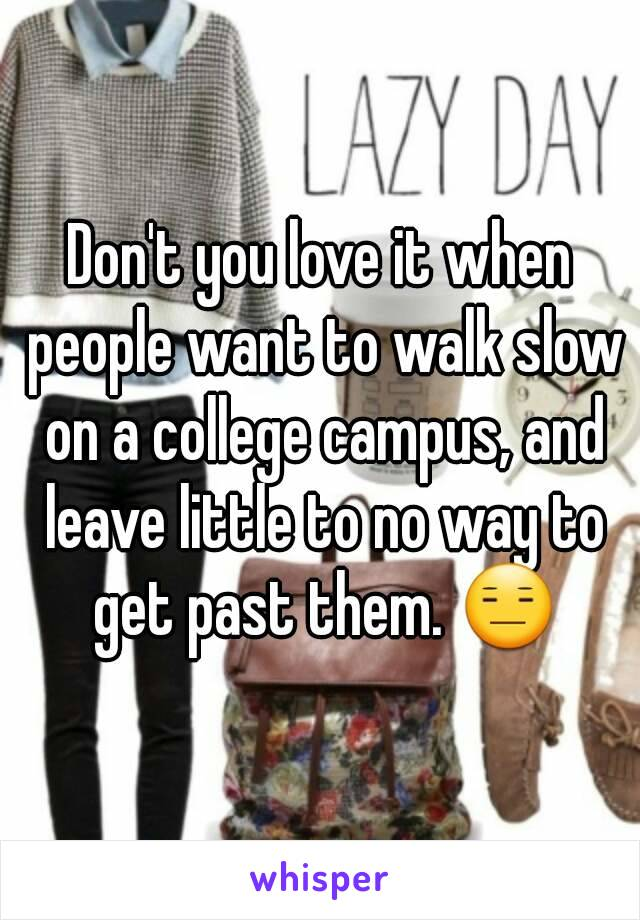 Don't you love it when people want to walk slow on a college campus, and leave little to no way to get past them. 😑