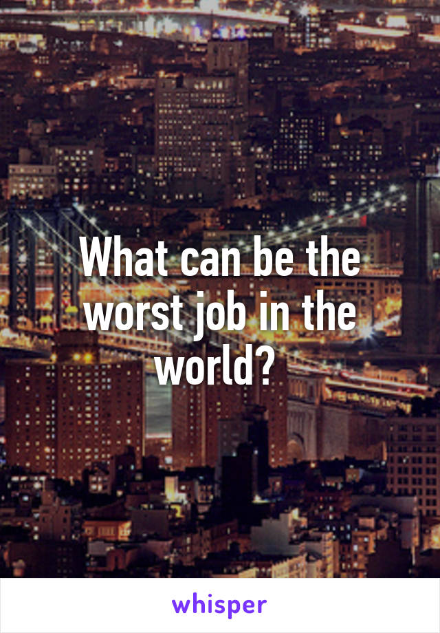 What can be the worst job in the world?