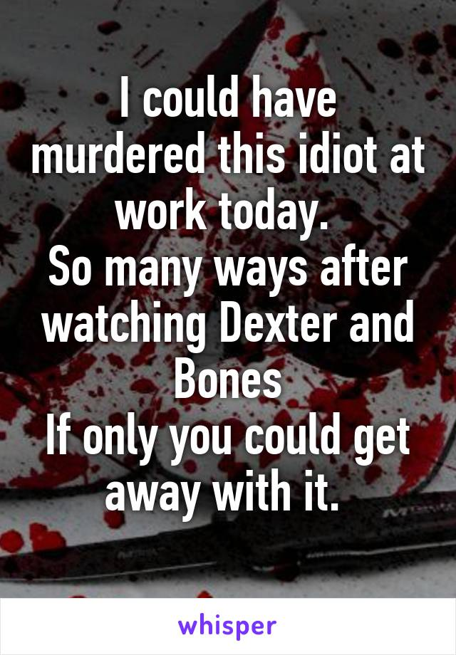 I could have murdered this idiot at work today.  So many ways after watching Dexter and Bones If only you could get away with it.
