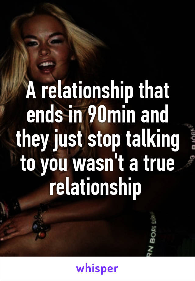 A relationship that ends in 90min and they just stop talking to you wasn't a true relationship