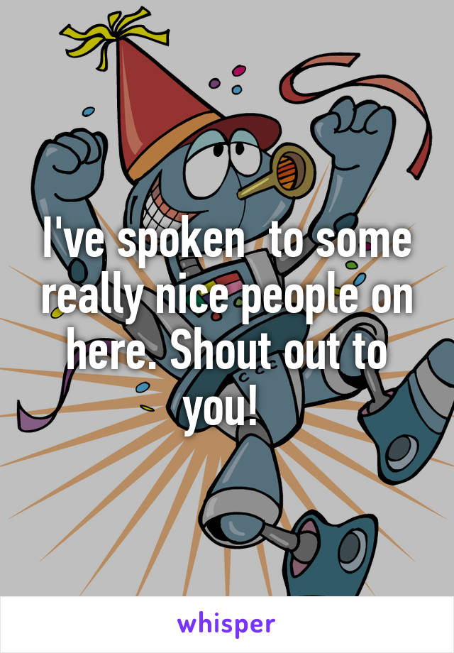 I've spoken  to some really nice people on here. Shout out to you!