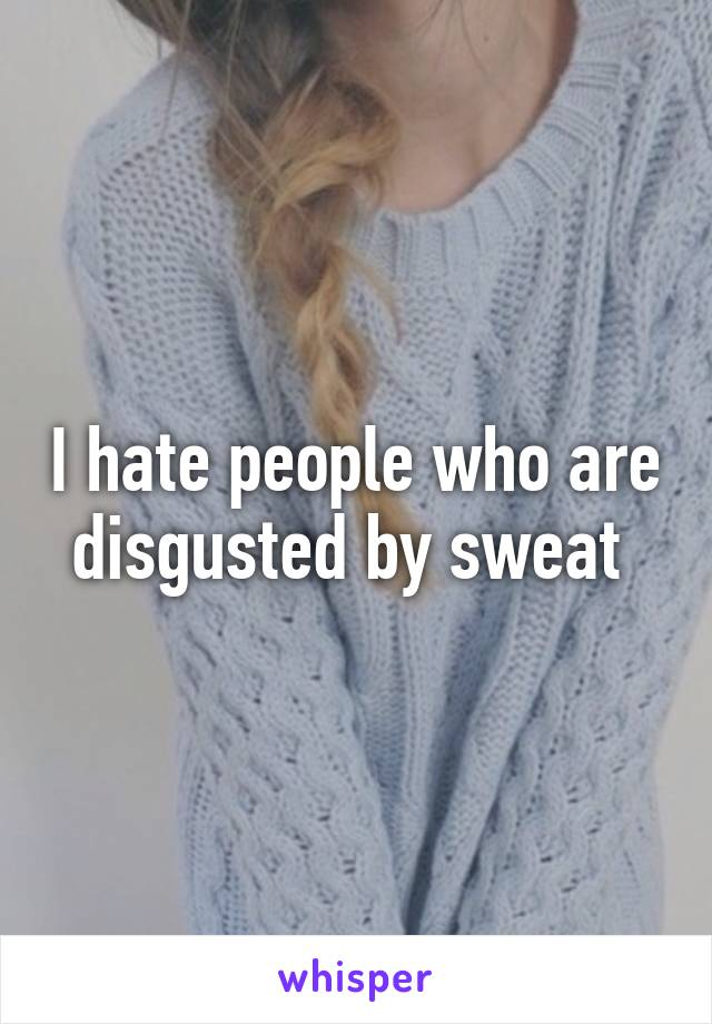 I hate people who are disgusted by sweat