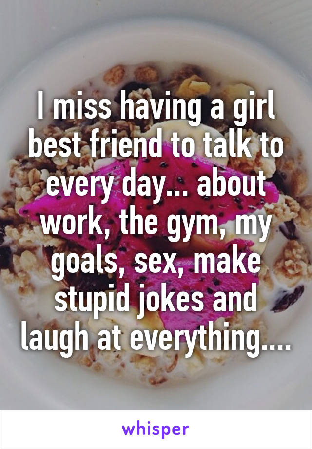 I miss having a girl best friend to talk to every day... about work, the gym, my goals, sex, make stupid jokes and laugh at everything....